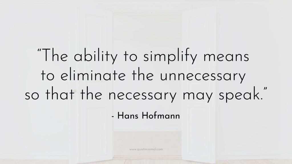 """""""The ability to simplify means to eliminate the unnecessary so that the necessary may speak."""" —Hans Hofmann"""
