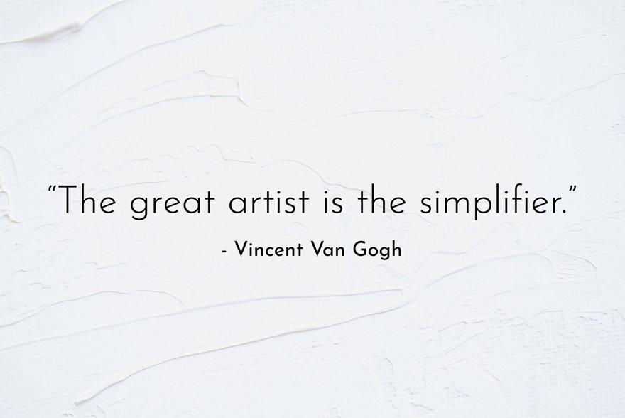 """The great artist is the simplifier."" -Vincent Van Gogh"