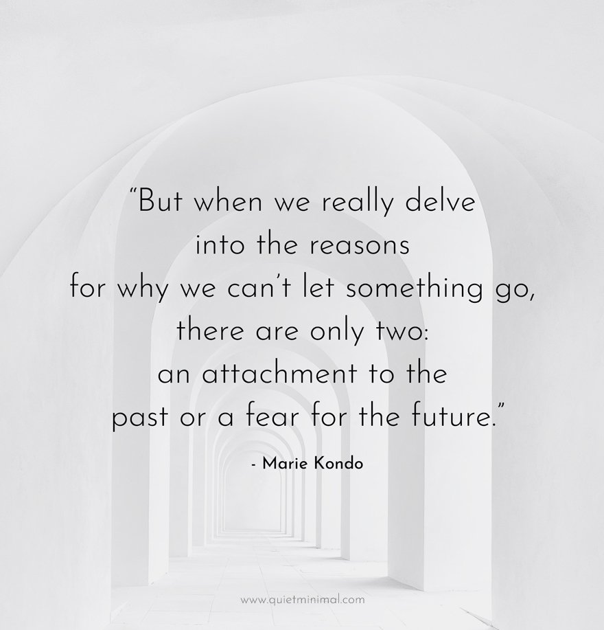"""""""But when we really delve into the reasons for why we can't let something go, there are only two: an attachment to the past or a fear for the future."""" - Marie Kondo"""