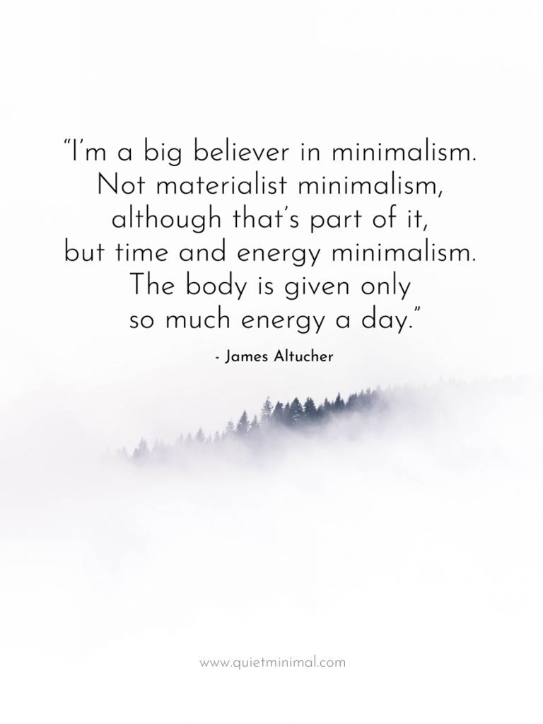 """""""I'm a big believer in minimalism. Not materialist minimalism, although that's part of it, but time and energy minimalism. The body is given only so much energy a day."""" -James Altucher"""