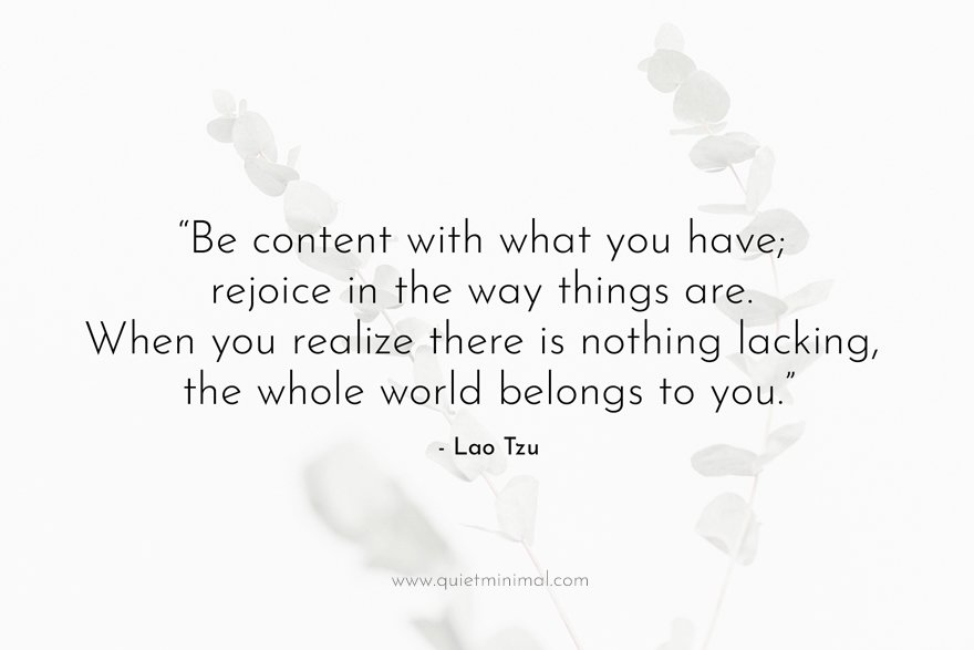 """""""Be content with what you have; rejoice in the way things are. When you realize there is nothing lacking, the whole world belongs to you."""" - Lao Tzu"""